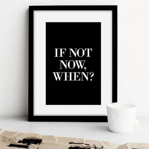 Motivation Monday: If Not Now, When?